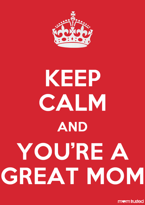 Keep calm and you're a great mom